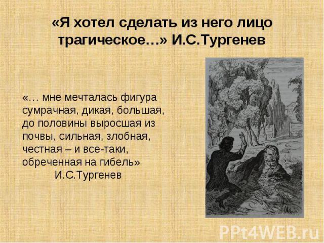 «Я хотел сделать из него лицо трагическое…» И.С.Тургенев «… мне мечталась фигура сумрачная, дикая, большая, до половины выросшая из почвы, сильная, злобная, честная – и все-таки, обреченная на гибель» И.С.Тургенев