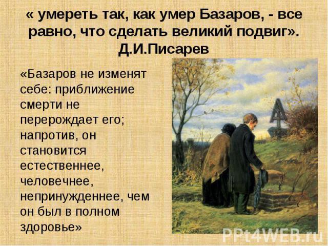 « умереть так, как умер Базаров, - все равно, что сделать великий подвиг». Д.И.Писарев «Базаров не изменят себе: приближение смерти не перерождает его; напротив, он становится естественнее, человечнее, непринужденнее, чем он был в полном здоровье» Д…