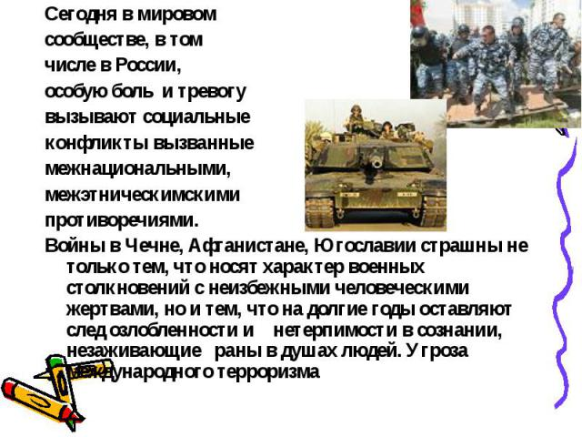 Сегодня в мировом сообществе, в том числе в России, особую боль и тревогу вызывают социальные конфликты вызванные межнациональными, межэтническимскими противоречиями. Войны в Чечне, Афганистане, Югославии страшны не только тем, что носят характер во…