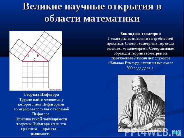 Великие научные открытия в области математикиЕвклидова геометрия Геометрия возникла из потребностей практики. Слово геометрия в переводе означает «землемерие». Совершенным образцом теории геометрии на протяжении 2 тысяч лет служили «Начала» Евклида,…