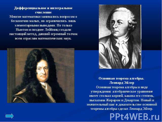 Дифференциальное и интегральное счисление Многие математики занимались вопросом о бесконечно малых, но ограничились лишь элементарными выводами. Но только Ньютон и позднее Лейбниц создали настоящий метод, давший огромный толчок всем отраслям математ…