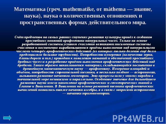 Математика (греч. mathematike, от máthema — знание, наука), наука о количественных отношениях и пространственных формах действительного мира. Счёт предметов на самых ранних ступенях развития культуры привёл к созданию простейших понятий арифметики н…