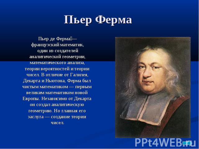 Пьер Ферма Пьер де Ферма — французский математик, один из создателей аналитической геометрии, математического анализа, теории вероятностей и теории чисел. В отличие от Галилея, Декарта и Ньютона, Ферма был чистым математиком — первым великим математ…