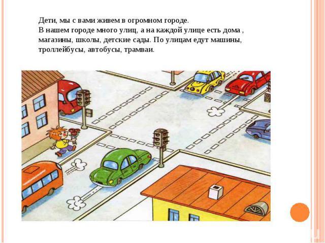 Дети, мы с вами живем в огромном городе. В нашем городе много улиц, а на каждой улице есть дома , магазины, школы, детские сады. По улицам едут машины, троллейбусы, автобусы, трамваи.