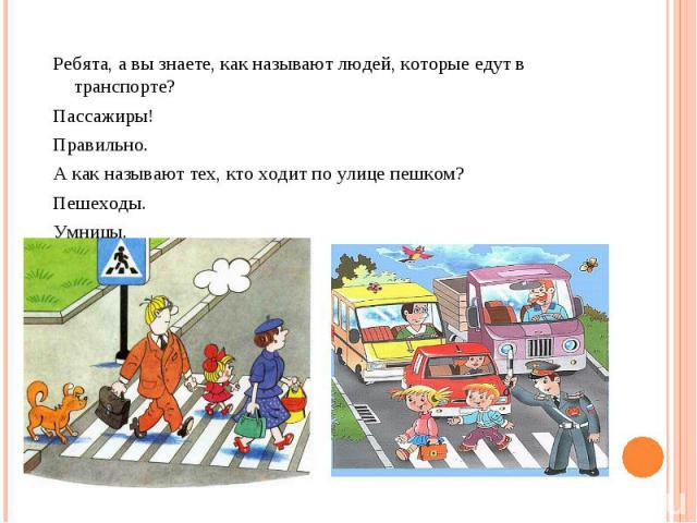 Ребята, а вы знаете, как называют людей, которые едут в транспорте? Пассажиры! Правильно. А как называют тех, кто ходит по улице пешком? Пешеходы. Умницы.