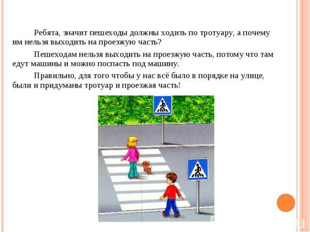 Ребята, значит пешеходы должны ходить по тротуару, а почему им нельзя выходить на проезжую часть? Пешеходам нельзя выходить на проезжую часть, потому что там едут машины и можно поспасть под машину. Правильно, для того чтобы у нас всё было в порядке…