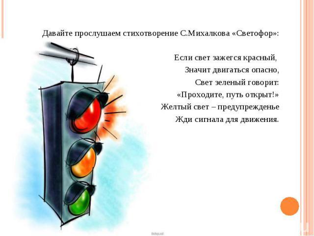 Давайте прослушаем стихотворение С.Михалкова «Светофор»: Если свет зажегся красный, Значит двигаться опасно, Свет зеленый говорит: «Проходите, путь открыт!» Желтый свет – предупрежденье Жди сигнала для движения.