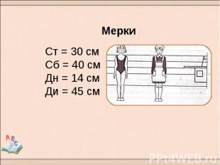 Мерки Ст = 30 см Сб = 40 см Дн = 14 см Ди = 45 см
