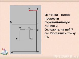 Из точки Г влево провести горизонтальную линию и Отложить на ней 7 см. Поставить