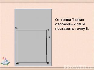 От точки Т вниз отложить 7 см и поставить точку К.