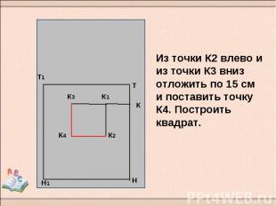 Из точки К2 влево и из точки К3 вниз отложить по 15 см и поставить точку К4. Пос