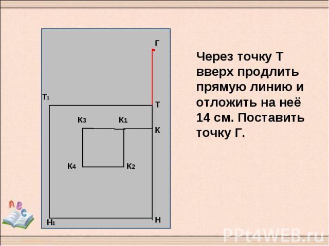 Через точку Т вверх продлить прямую линию и отложить на неё 14 см. Поставить точку Г.