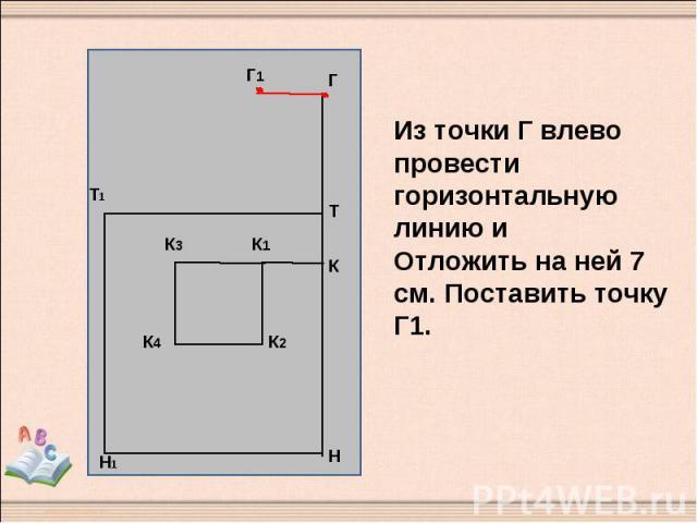 Из точки Г влево провести горизонтальную линию и Отложить на ней 7 см. Поставить точку Г1.