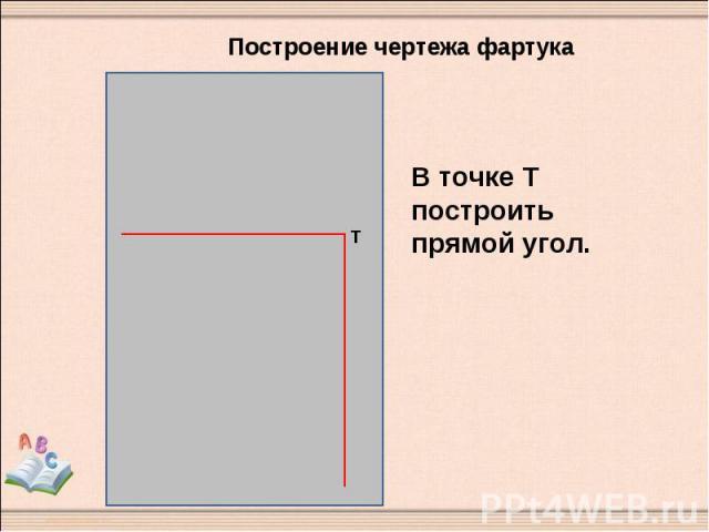 Построение чертежа фартука В точке Т построить прямой угол.