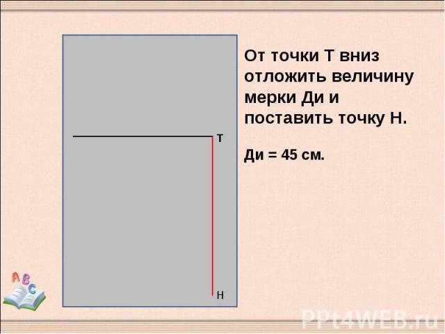 От точки Т вниз отложить величину мерки Ди и поставить точку Н. Ди = 45 см.
