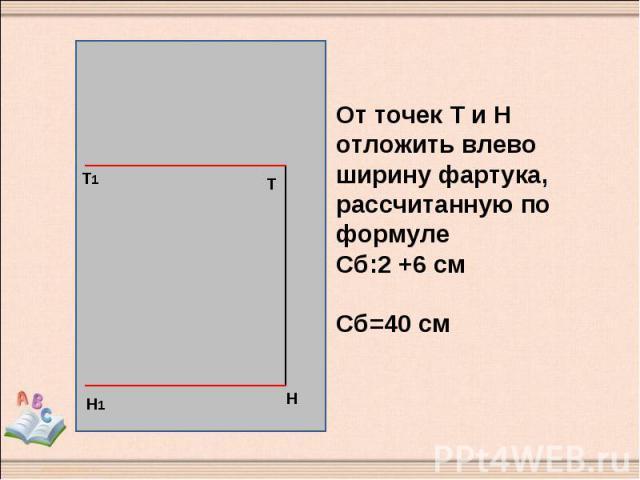 От точек Т и Н отложить влево ширину фартука, рассчитанную по формуле Сб:2 +6 см Сб=40 см