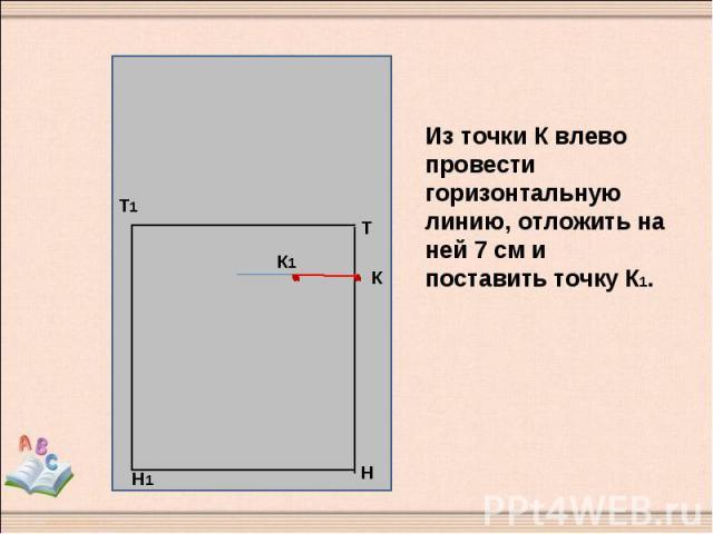 Из точки К влево провести горизонтальную линию, отложить на ней 7 см и поставить точку К1.