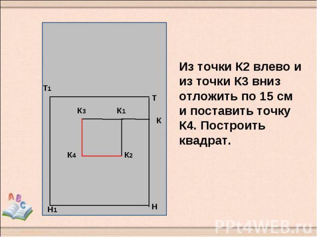 Из точки К2 влево и из точки К3 вниз отложить по 15 см и поставить точку К4. Построить квадрат.