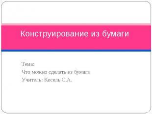 Конструирование из бумаги Тема: Что можно сделать из бумаги Учитель: Кесель С.А.