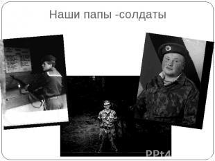 Наши папы -солдаты