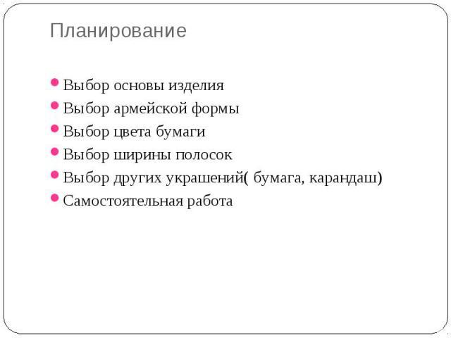 Планирование Выбор основы изделия Выбор армейской формы Выбор цвета бумаги Выбор ширины полосок Выбор других украшений( бумага, карандаш) Самостоятельная работа