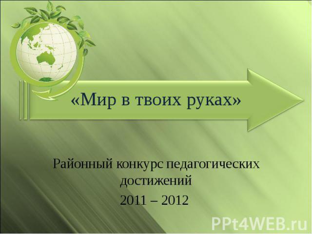 Мир в твоих руках Районный конкурс педагогических достижений 2011 – 2012