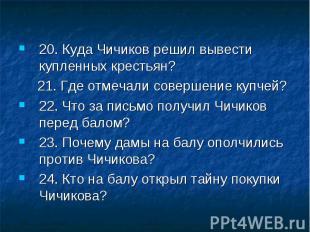 20. Куда Чичиков решил вывести купленных крестьян? 21. Где отмечали совершение к