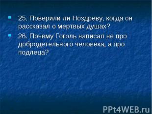 25. Поверили ли Ноздреву, когда он рассказал о мертвых душах? 26. Почему Гоголь