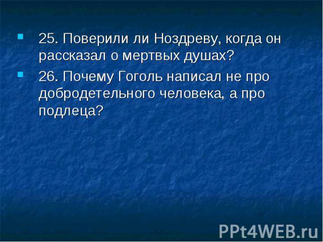 25. Поверили ли Ноздреву, когда он рассказал о мертвых душах? 26. Почему Гоголь написал не про добродетельного человека, а про подлеца?