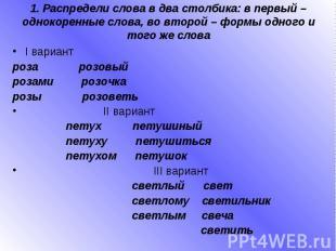 1. Распредели слова в два столбика: в первый – однокоренные слова, во второй – ф