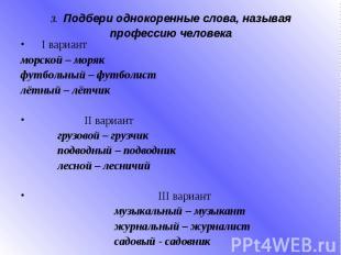 3. Подбери однокоренные слова, называя профессию человека I вариант морской – мо