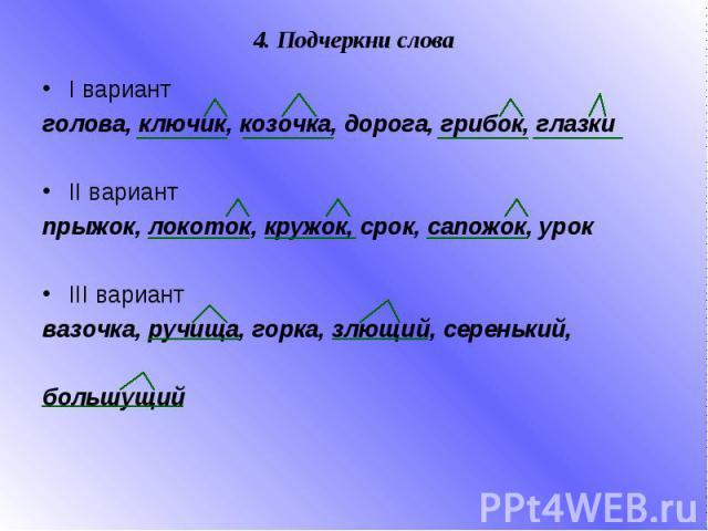 4. Подчеркни слова I вариант голова, ключик, козочка, дорога, грибок, глазки II вариант прыжок, локоток, кружок, срок, сапожок, урок III вариант вазочка, ручища, горка, злющий, серенький, большущий