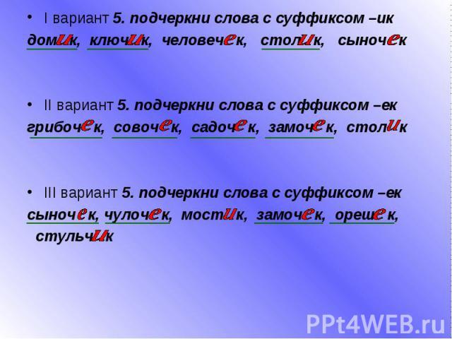 I вариант 5. подчеркни слова с суффиксом –ик дом к, ключ к, человеч к, стол к, сыноч к II вариант 5. подчеркни слова с суффиксом –ек грибоч к, совоч к, садоч к, замоч к, стол к III вариант 5. подчеркни слова с суффиксом –ек сыноч к, чулоч к, мост к,…
