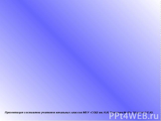 Презентация составлена учителем начальных классов МОУ «СОШ им. Н.И. Вавилова № 66» Шурковой Е.Ю.