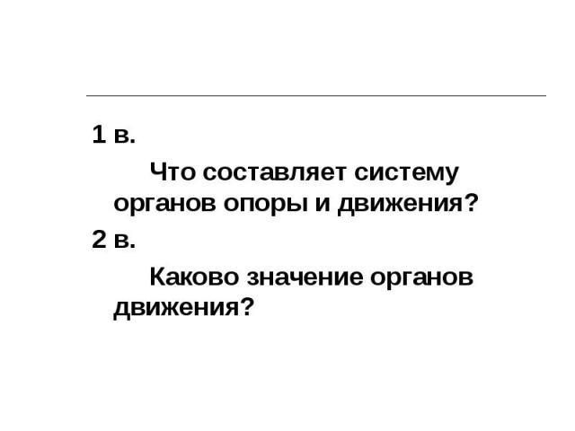 1 в. Что составляет систему органов опоры и движения? 2 в. Каково значение органов движения?