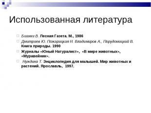 Использованная литератураБ ианки В. Лесная Газета. М., 1986 Дмитриев Ю. Пожарицк