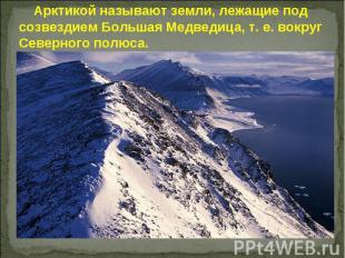 Арктикой называют земли, лежащие под созвездием Большая Медведица, т. е. вокруг