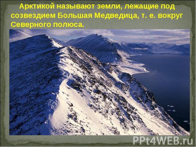 Арктикой называют земли, лежащие под созвездием Большая Медведица, т. е. вокруг Северного полюса.