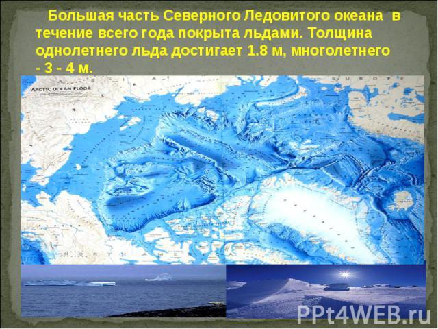 Большая часть Северного Ледовитого океана в течение всего года покрыта льдами. Толщина однолетнего льда достигает 1.8 м, многолетнего - 3 - 4 м.
