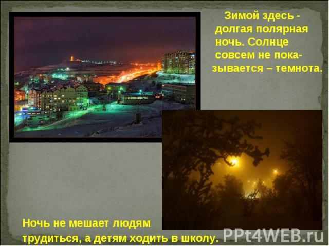 Зимой здесь - долгая полярная ночь. Солнце совсем не пока- зывается – темнота. Ночь не мешает людям трудиться, а детям ходить в школу.