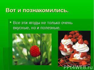 Вот и познакомились. Все эти ягоды не только очень вкусные, но и полезные.