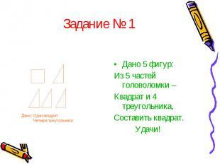 Задание № 1Дано 5 фигур: Из 5 частей головоломки – Квадрат и 4 треугольника, Сос