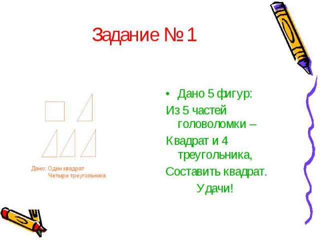 Задание № 1Дано 5 фигур: Из 5 частей головоломки – Квадрат и 4 треугольника, Составить квадрат. Удачи!