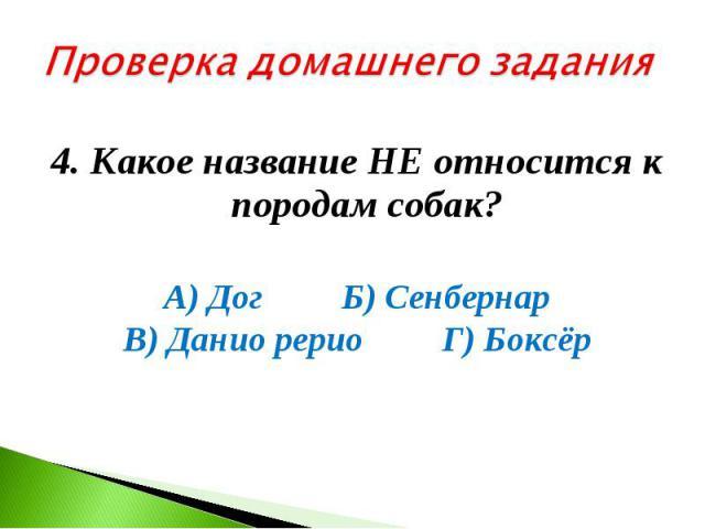Проверка домашнего задания 4. Какое название НЕ относится к породам собак? А) Дог Б) Сенбернар В) Данио рерио Г) Боксёр