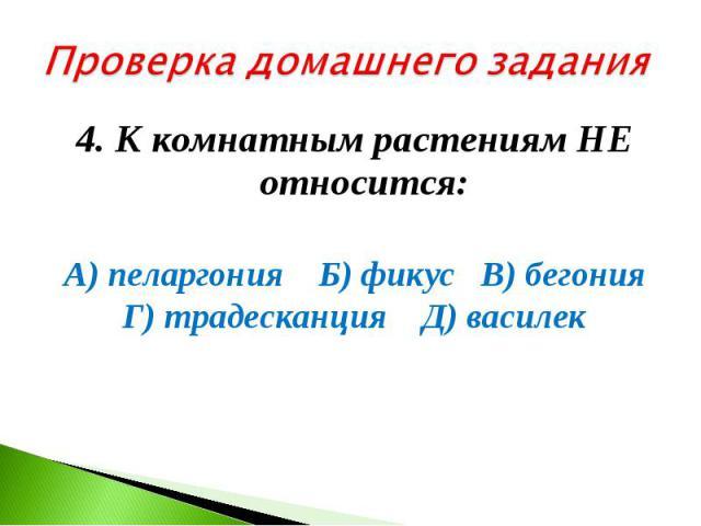 Проверка домашнего задания4. К комнатным растениям НЕ относится: А) пеларгония Б) фикус В) бегония Г) традесканция Д) василек