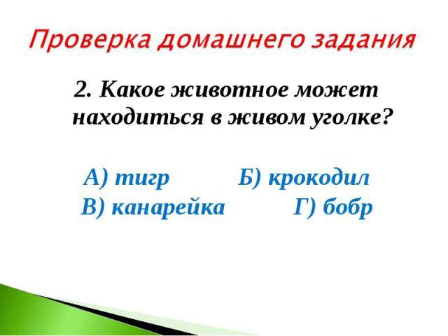 Проверка домашнего задания2. Какое животное может находиться в живом уголке? А) тигр Б) крокодил В) канарейка Г) бобр