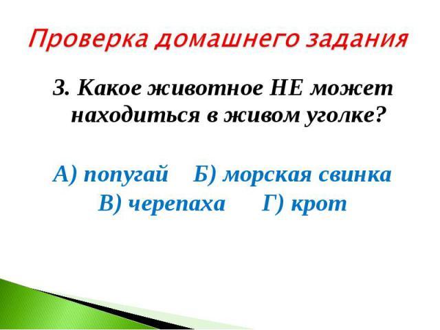 Проверка домашнего задания3. Какое животное НЕ может находиться в живом уголке? А) попугай Б) морская свинка В) черепаха Г) крот