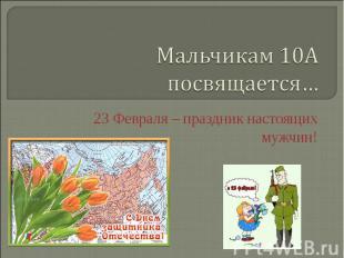 Мальчикам 10А посвящается… 23 Февраля – праздник настоящих мужчин!