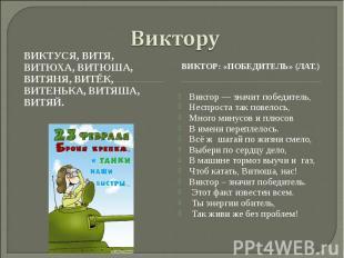ВикторуВиктуся, Витя, Витюха, Витюша, Витяня, Витёк, Витенька, Витяша, Витяй. Ви