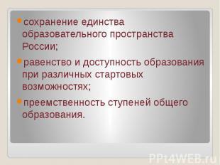 сохранение единства образовательного пространства России; равенство и доступност